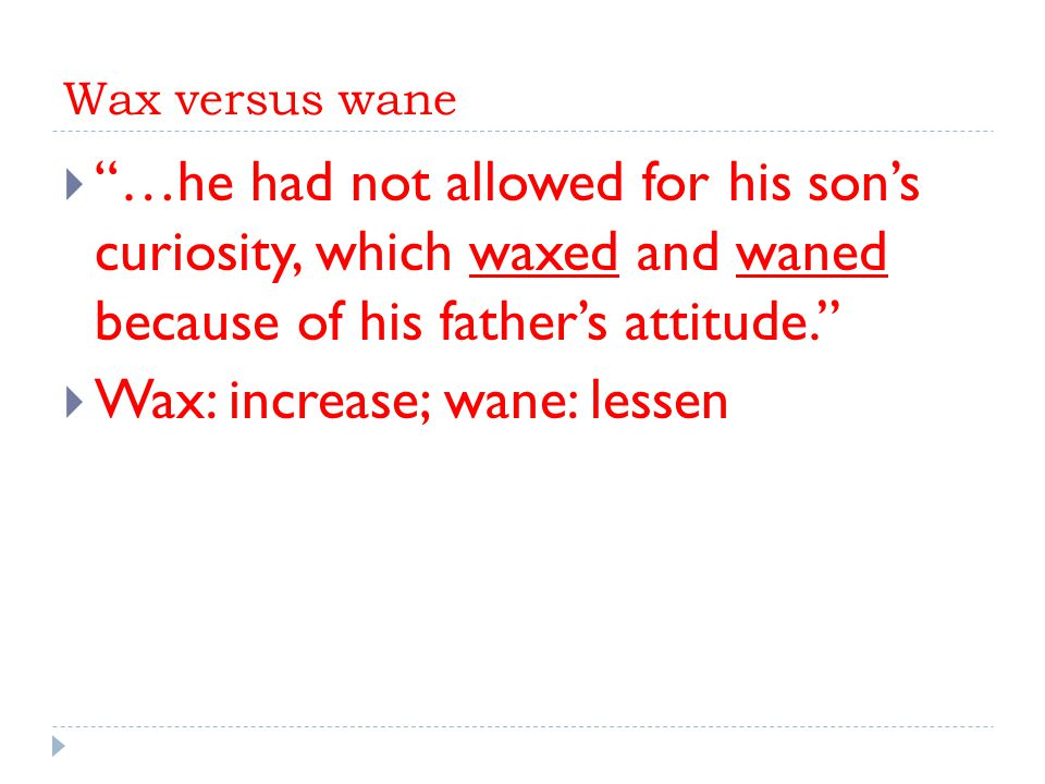 Wax versus wane  …he had not allowed for his son's curiosity, which waxed and waned because of his father's attitude.  Wax: increase; wane: lessen