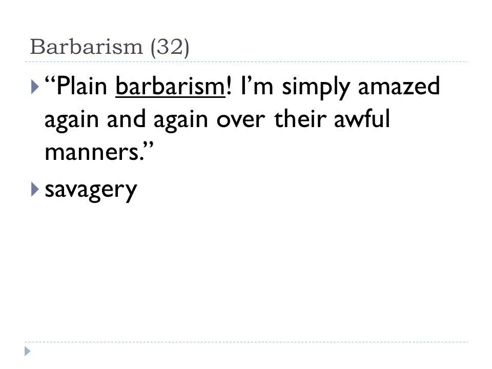 Barbarism (32)  Plain barbarism.