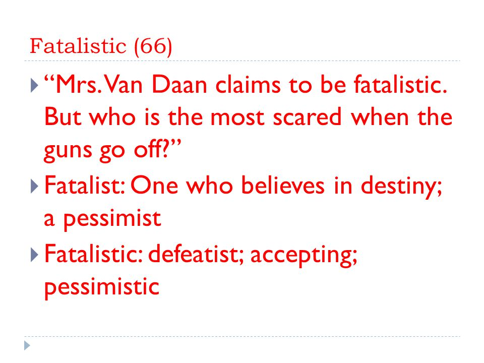 Fatalistic (66)  Mrs.Van Daan claims to be fatalistic.