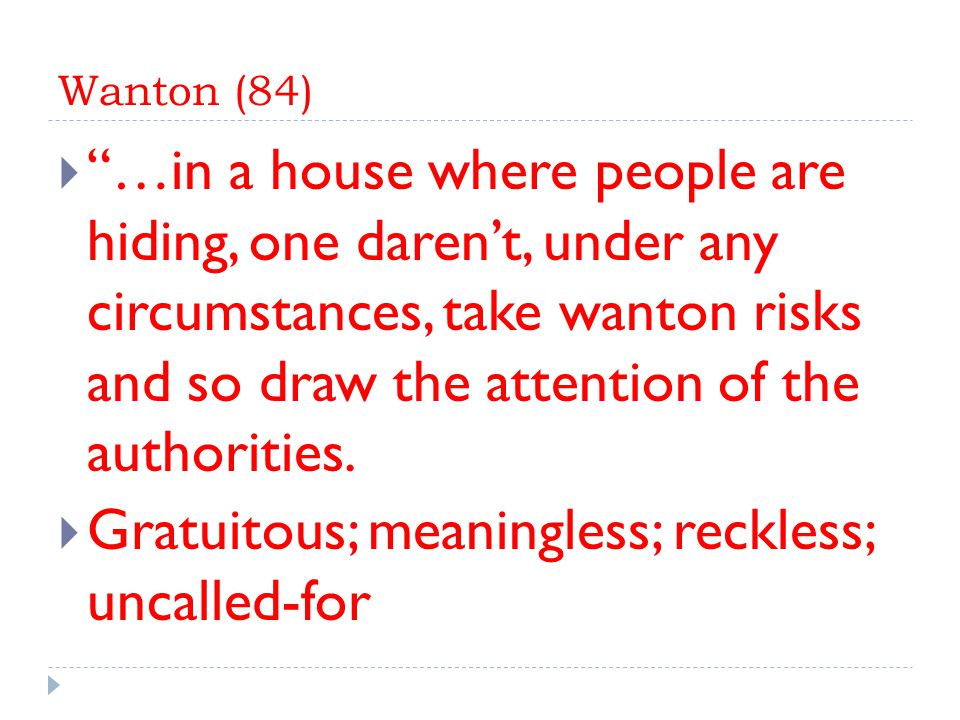 Wanton (84)  …in a house where people are hiding, one daren't, under any circumstances, take wanton risks and so draw the attention of the authorities.