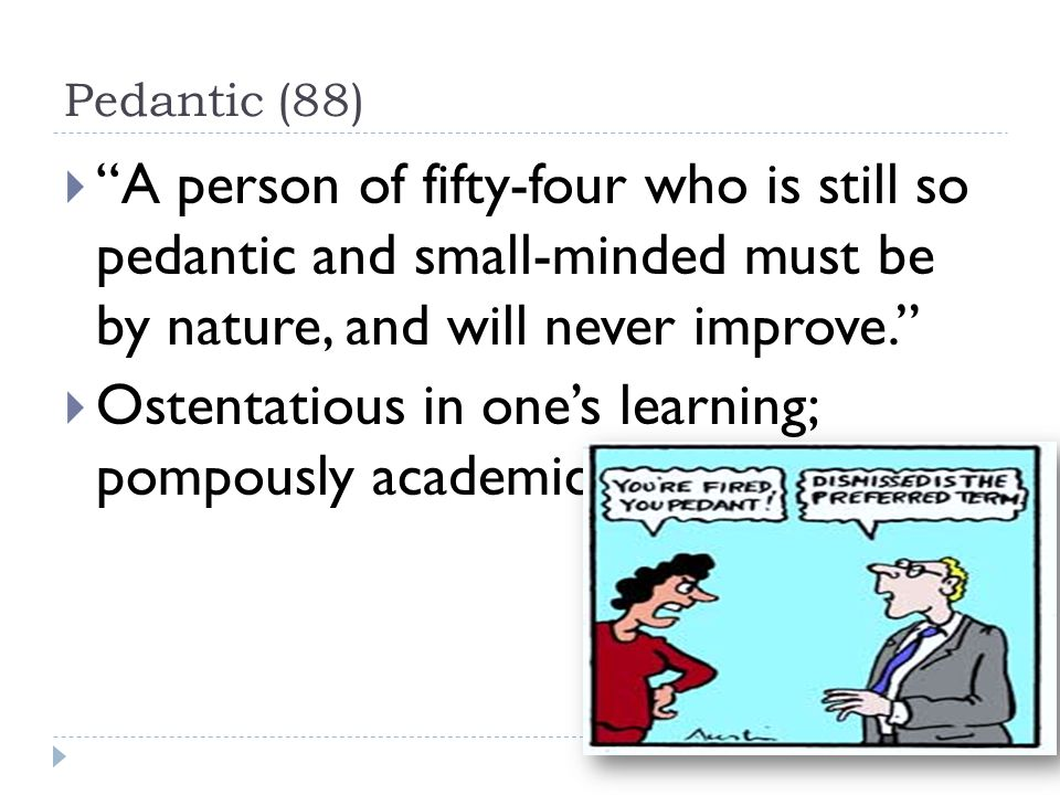 Pedantic (88)  A person of fifty-four who is still so pedantic and small-minded must be by nature, and will never improve.  Ostentatious in one's learning; pompously academic