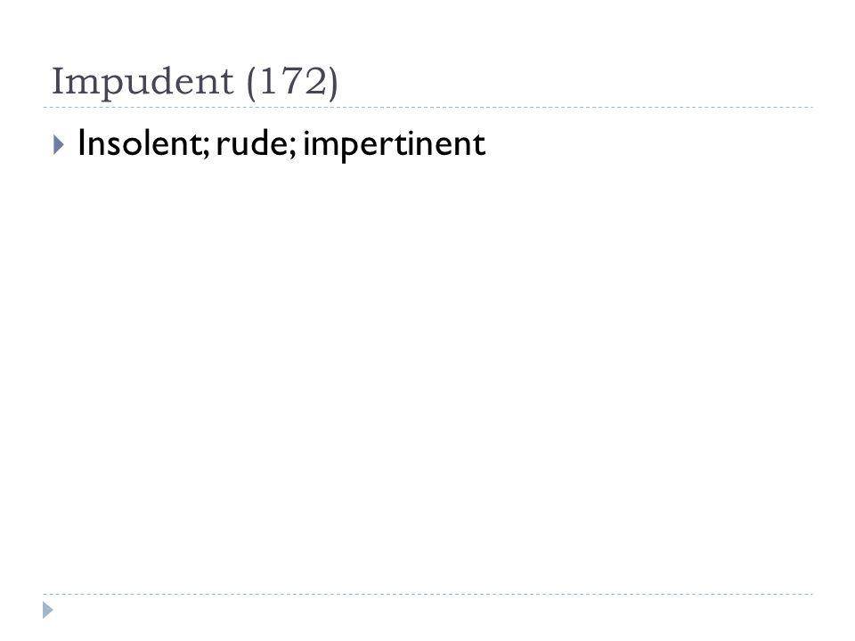Impudent (172)  Insolent; rude; impertinent