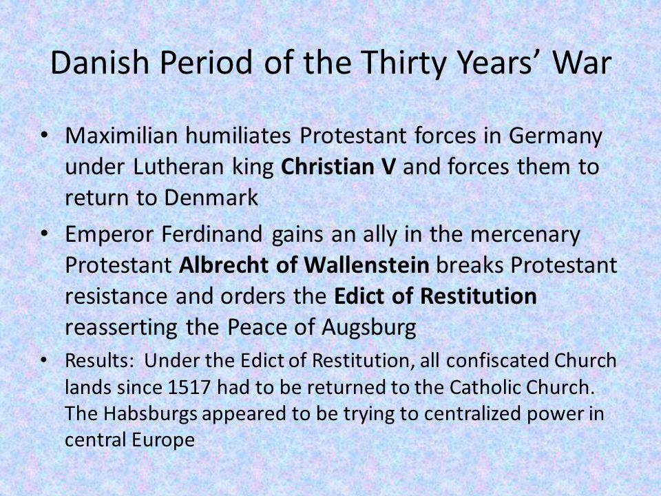 Danish Period of the Thirty Years' War Maximilian humiliates Protestant forces in Germany under Lutheran king Christian V and forces them to return to Denmark Emperor Ferdinand gains an ally in the mercenary Protestant Albrecht of Wallenstein breaks Protestant resistance and orders the Edict of Restitution reasserting the Peace of Augsburg Results: Under the Edict of Restitution, all confiscated Church lands since 1517 had to be returned to the Catholic Church.
