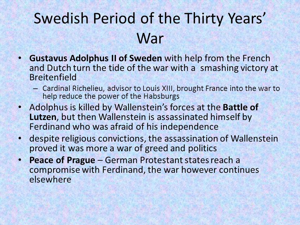 Fourth and Final Period: The Swedish- French Period Most violent phase of the war French, Swedish, and Spanish troops for the next thirteen years attack and loot Germany simply for the sake of warring itself Battle of Rocroi (Spanish-Netherlands), French defeat Spanish  the rise of France as a major military power – Philip IV of Spain used Spain's dwindling resources to fight against the French, despite facing internal rebellions Results: All sides were exhausted.