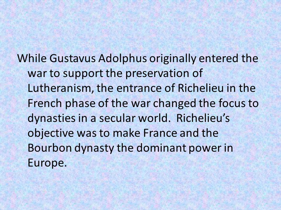 While Gustavus Adolphus originally entered the war to support the preservation of Lutheranism, the entrance of Richelieu in the French phase of the war changed the focus to dynasties in a secular world.