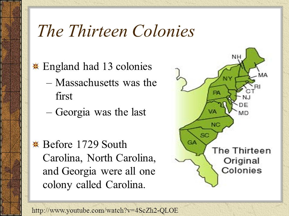 The Thirteen Colonies England had 13 colonies –Massachusetts was the first –Georgia was the last Before 1729 South Carolina, North Carolina, and Georgia were all one colony called Carolina.