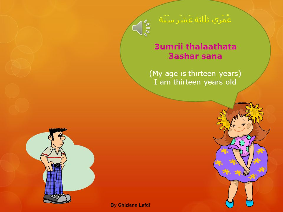كَمْ عُمْرُكَ؟ kam 3umruka? How old are you? عُمْرِي أَرْبَعَةَ عَشَر سَنَة, وَأَنْتِ كَمْ عُمْرُكِ؟ 3umrii arba3ata 3ashar sana, wa anti kam 3umruki?