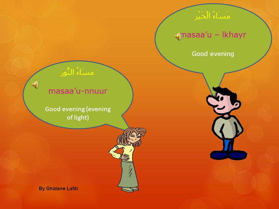 صَبَاحُ الْخَيْر SabaaHu – lkhayr Good morning صَبَاحُ النُّور SabaaHu-nnuur Good morning (morning of light) By Ghizlane Lafdi