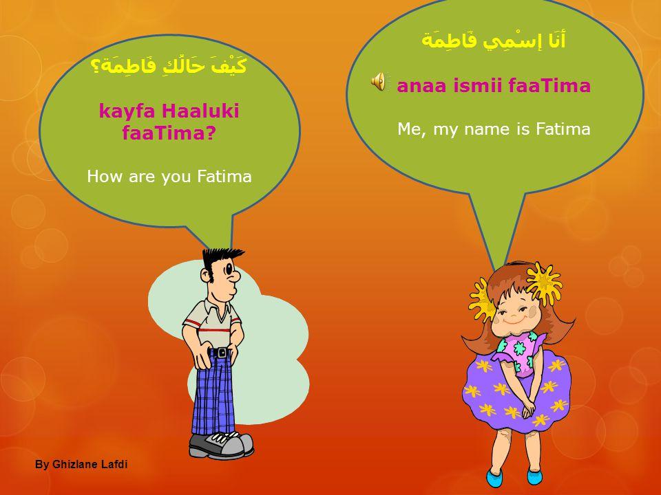 مَاإِسْمُكَ؟ maa ismuka? What's your name إِسْمِي سَمِير, وَأَنْتِ مَاإِسْمُكِ؟ ismii samiir, wa anti maa ismuki? My name is Samir, and you what's you