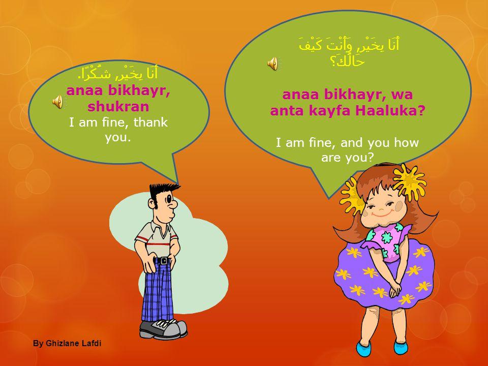 أَنَا إسْمِي فَاطِمَة anaa ismii faaTima Me, my name is Fatima كَيْفَ حَالُكِ فَاطِمَة؟ kayfa Haaluki faaTima? How are you Fatima By Ghizlane Lafdi