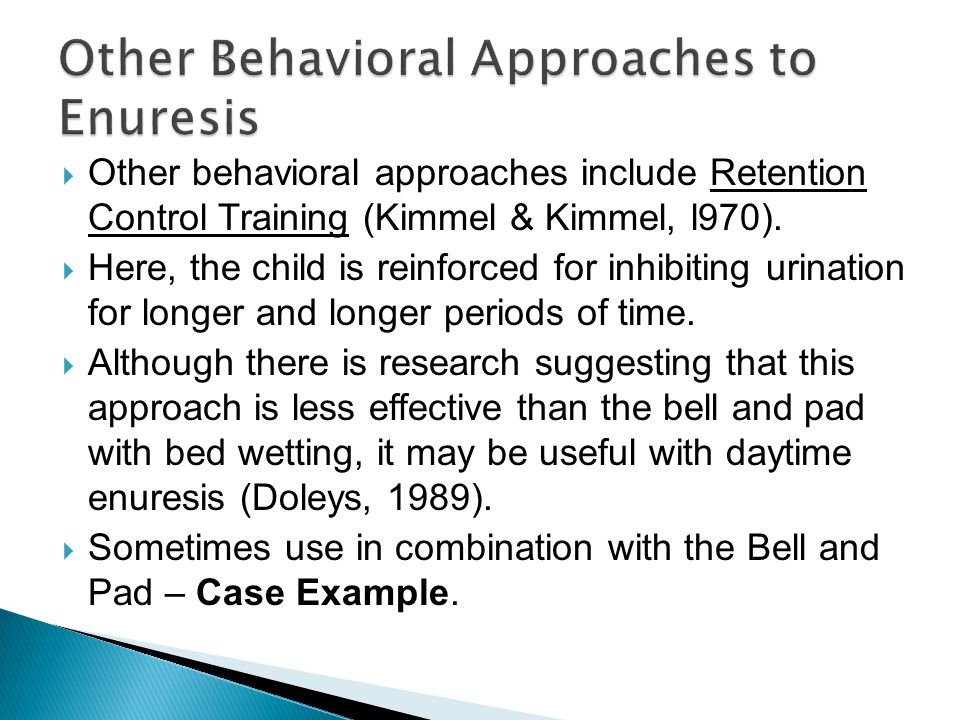  Other behavioral approaches include Retention Control Training (Kimmel & Kimmel, l970).  Here, the child is reinforced for inhibiting urination for