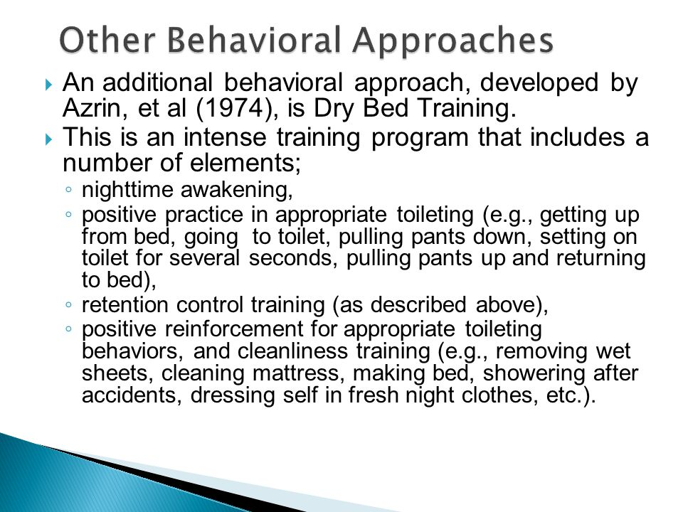  An additional behavioral approach, developed by Azrin, et al (1974), is Dry Bed Training.  This is an intense training program that includes a numb