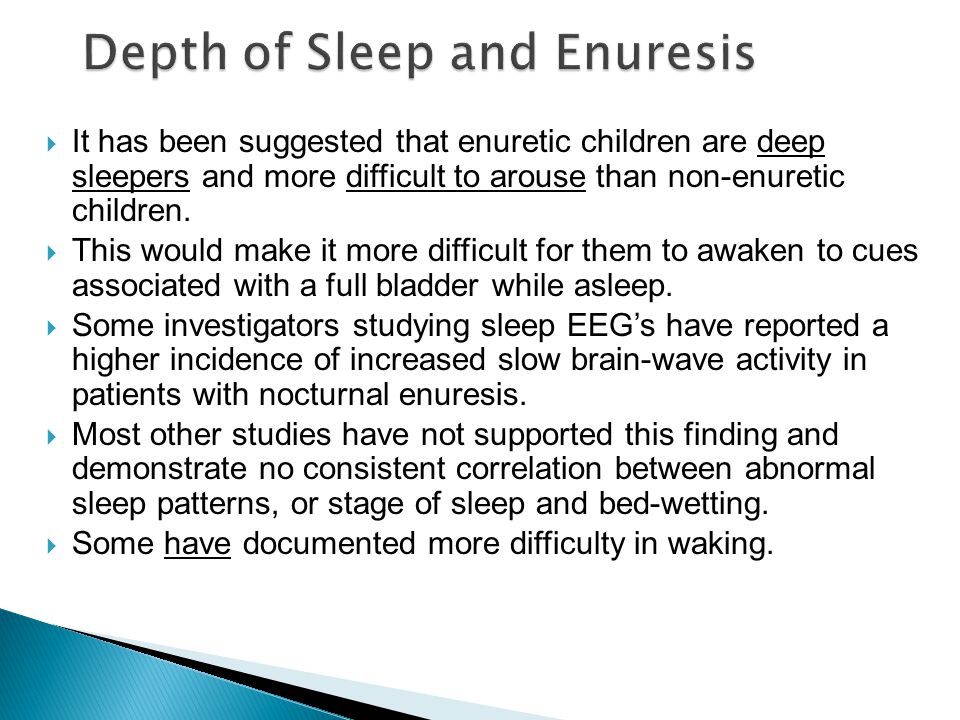  It has been suggested that enuretic children are deep sleepers and more difficult to arouse than non ‑ enuretic children.  This would make it more