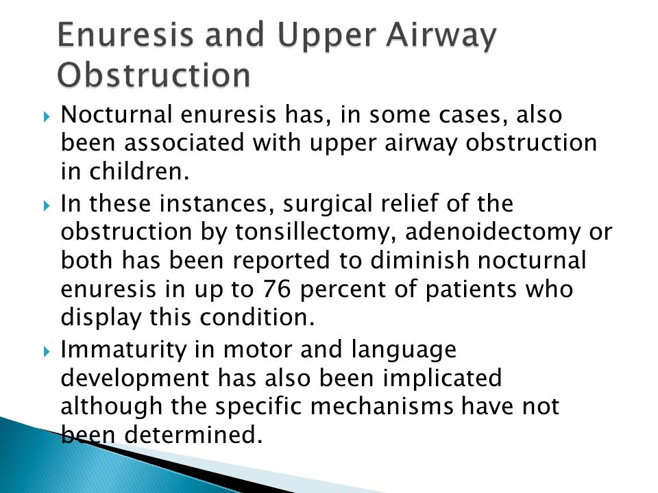  Nocturnal enuresis has, in some cases, also been associated with upper airway obstruction in children.  In these instances, surgical relief of the