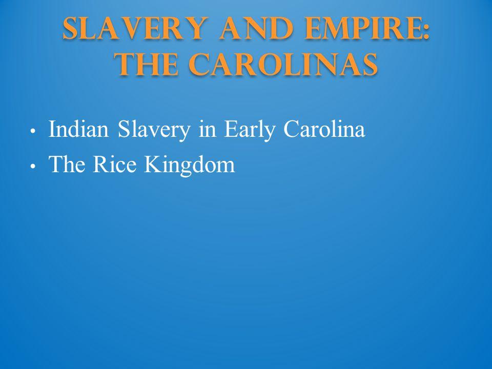 Slavery and Empire: the Carolinas Indian Slavery in Early Carolina The Rice Kingdom