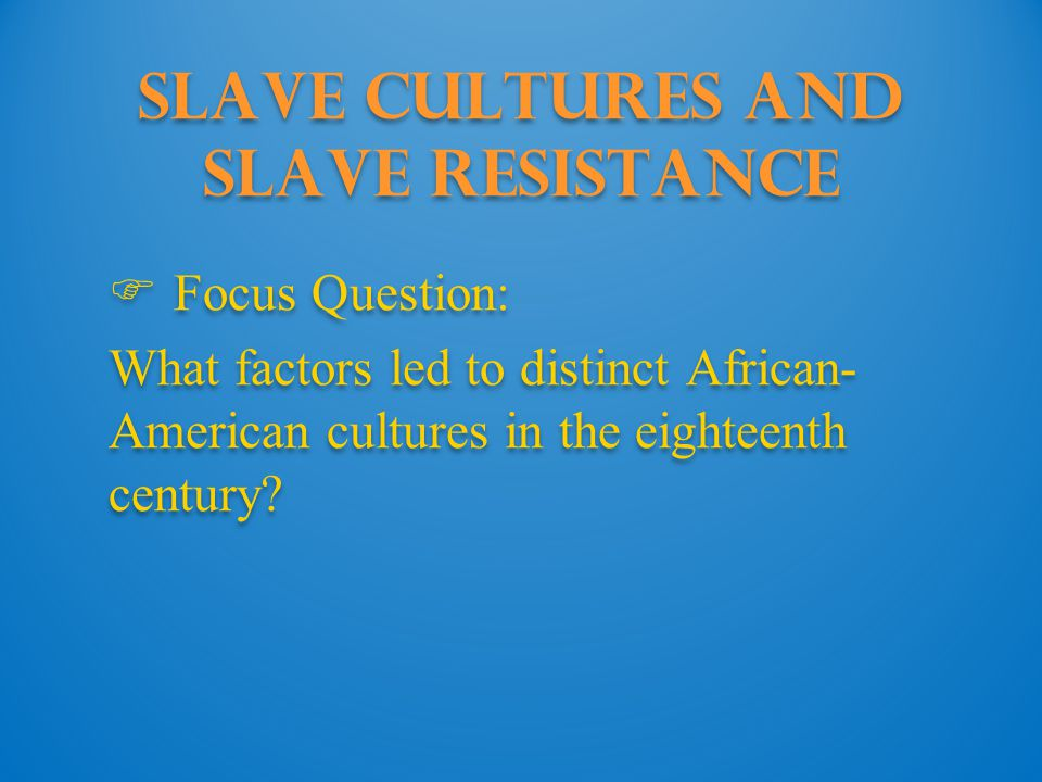 Slave Cultures and Slave Resistance  Focus Question: What factors led to distinct African- American cultures in the eighteenth century.