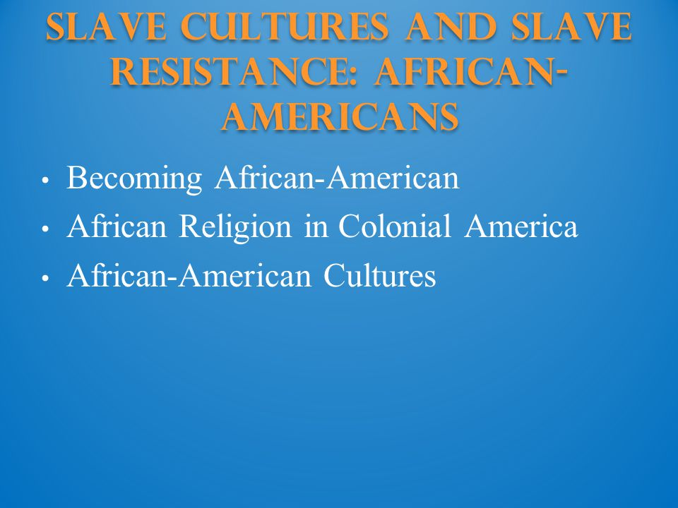 Slave Cultures and Slave Resistance: African- Americans Becoming African-American African Religion in Colonial America African-American Cultures
