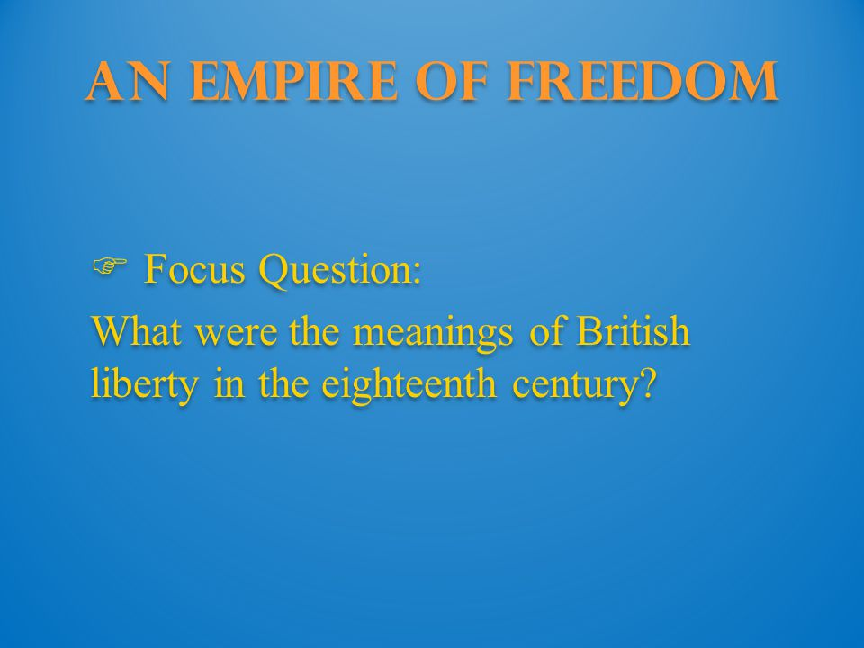 An Empire of Freedom  Focus Question: What were the meanings of British liberty in the eighteenth century.