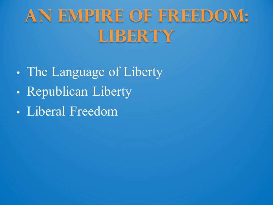 An Empire of Freedom: Liberty The Language of Liberty Republican Liberty Liberal Freedom