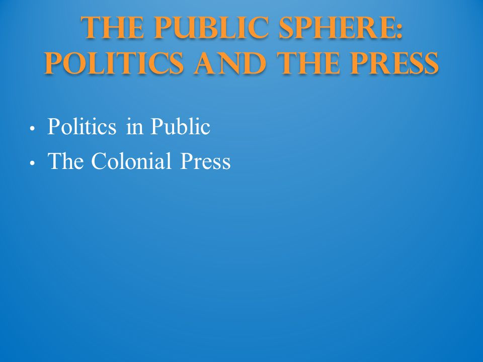 The Public Sphere: politics and the press Politics in Public The Colonial Press