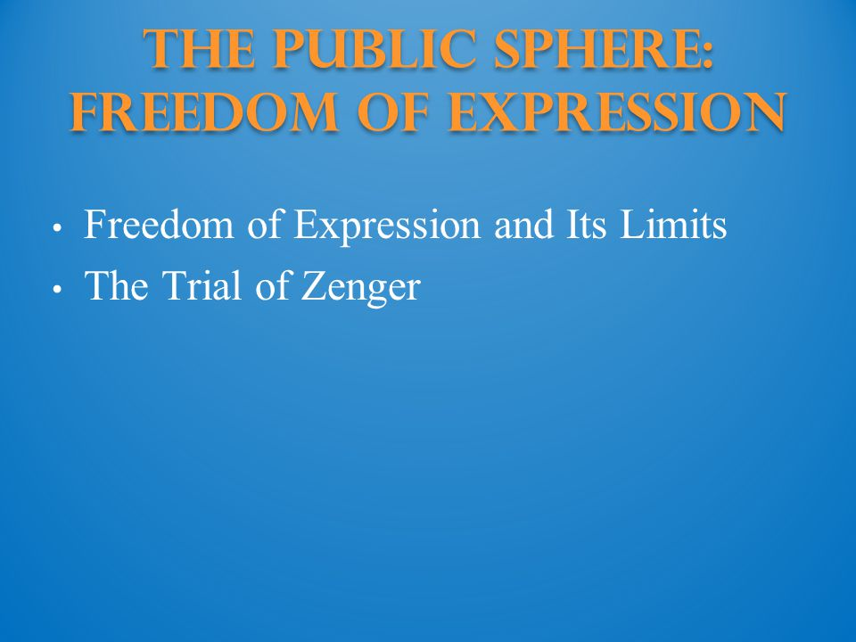 The Public Sphere: Freedom of expression Freedom of Expression and Its Limits The Trial of Zenger