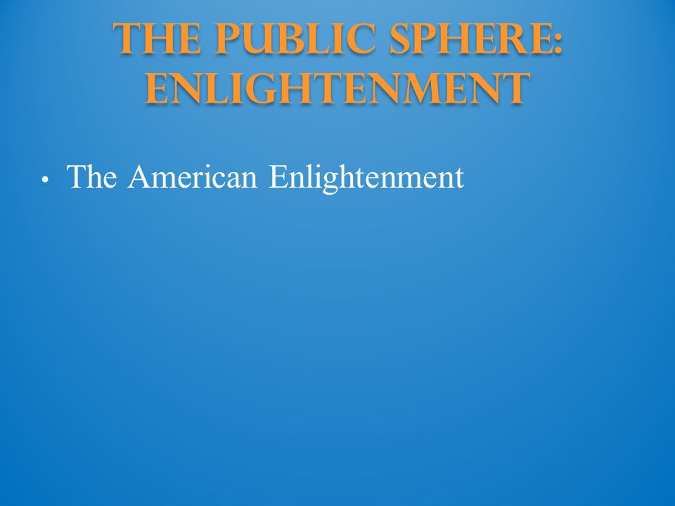 The Public Sphere: enlightenment The American Enlightenment