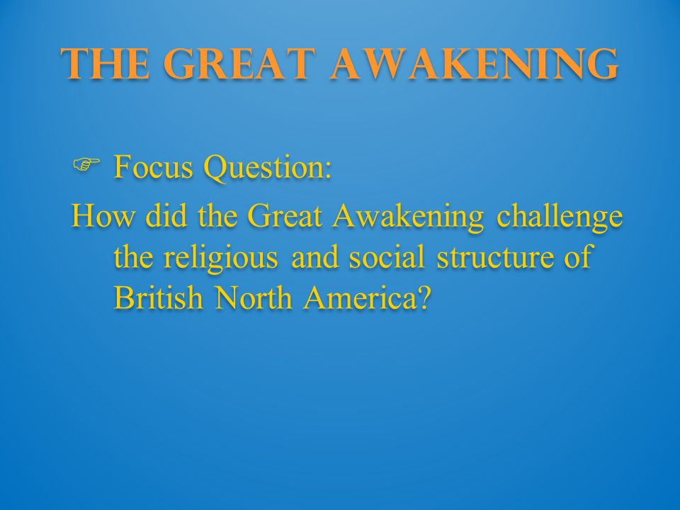 The Great Awakening  Focus Question: How did the Great Awakening challenge the religious and social structure of British North America.