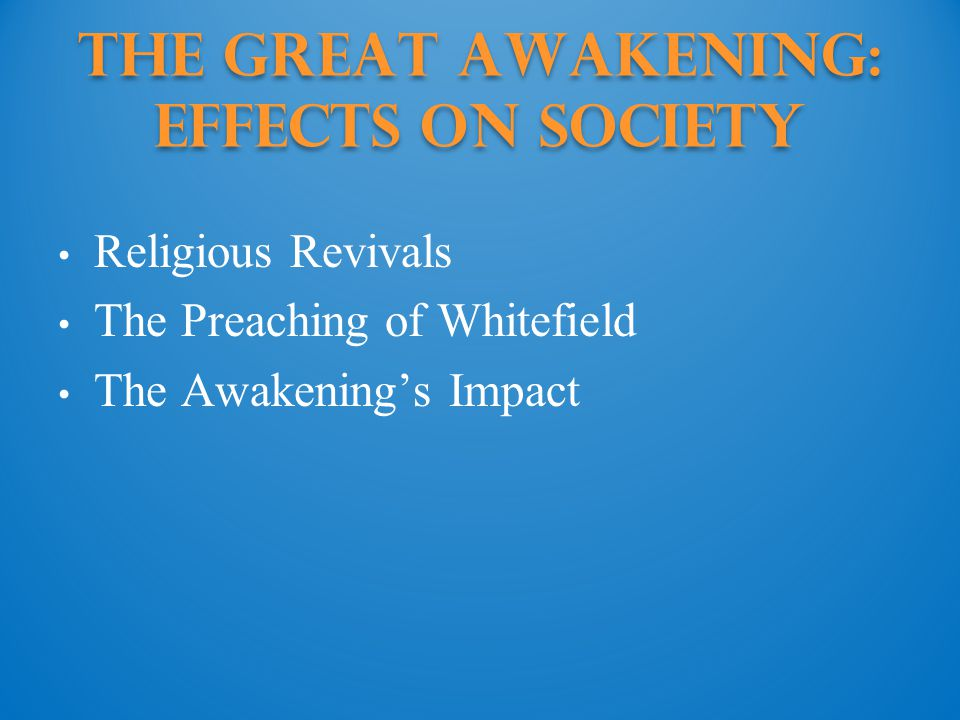 The Great Awakening: effects on society Religious Revivals The Preaching of Whitefield The Awakening's Impact