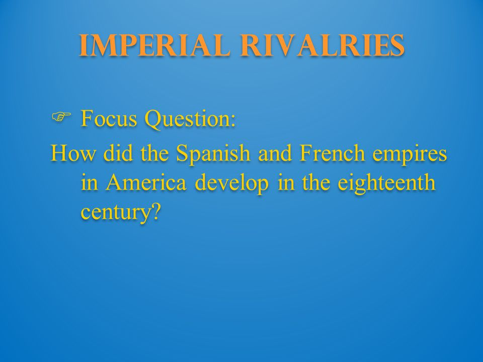 Imperial Rivalries  Focus Question: How did the Spanish and French empires in America develop in the eighteenth century.