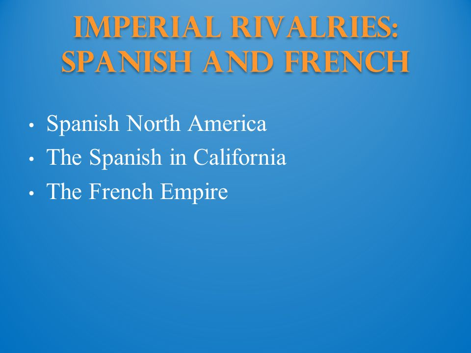 Imperial Rivalries: spanish and french Spanish North America The Spanish in California The French Empire