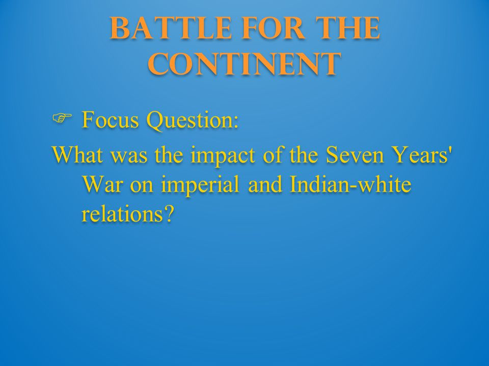 Battle for the Continent  Focus Question: What was the impact of the Seven Years War on imperial and Indian-white relations.