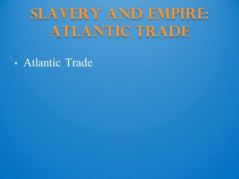 Slavery and Empire: Atlantic trade Atlantic Trade