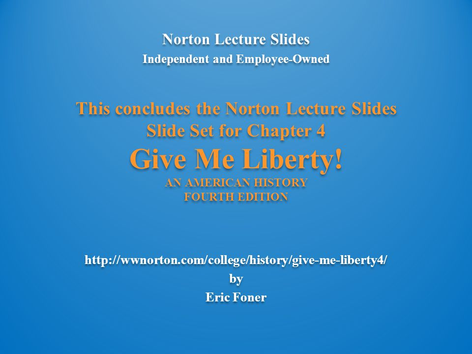 Norton Lecture Slides Independent and Employee-Owned http://wwnorton.com/college/history/give-me-liberty4/ by Eric Foner Norton Lecture Slides Independent and Employee-Owned http://wwnorton.com/college/history/give-me-liberty4/ by Eric Foner This concludes the Norton Lecture Slides Slide Set for Chapter 4 Give Me Liberty.