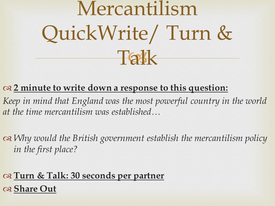   2 minute to write down a response to this question: Keep in mind that England was the most powerful country in the world at the time mercantilism was established…  Why would the British government establish the mercantilism policy in the first place.