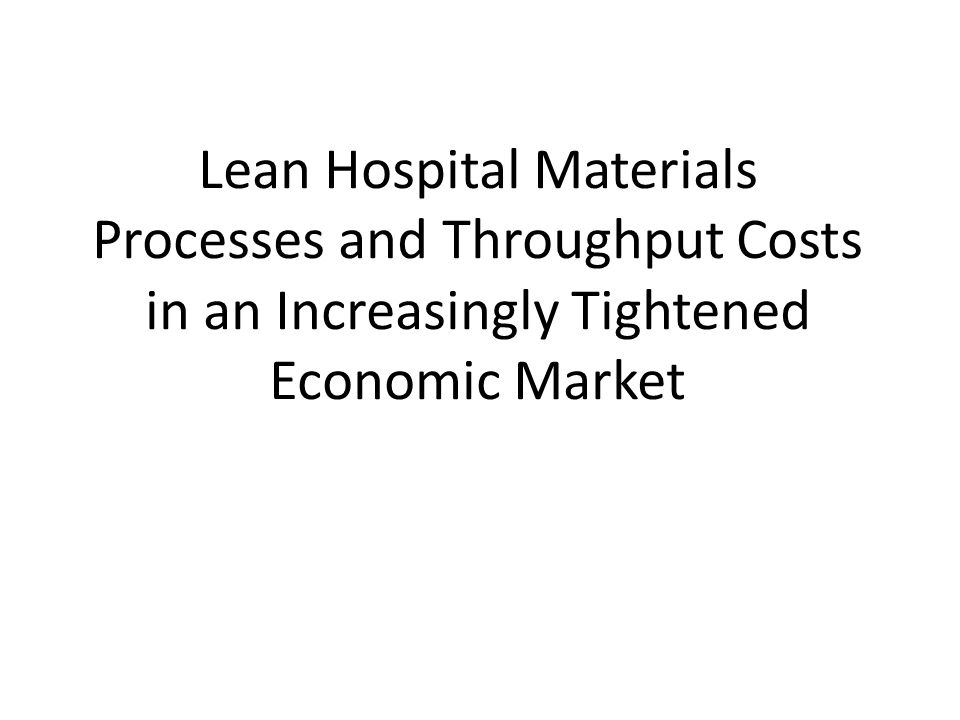 Lean Hospital Materials Processes and Throughput Costs in an Increasingly Tightened Economic Market