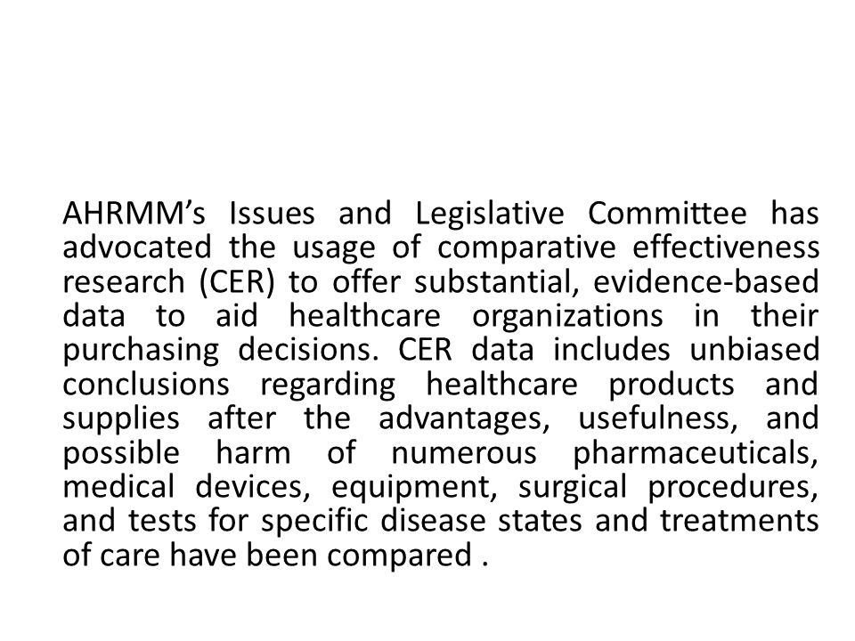 AHRMM's Issues and Legislative Committee has advocated the usage of comparative effectiveness research (CER) to offer substantial, evidence-based data to aid healthcare organizations in their purchasing decisions.