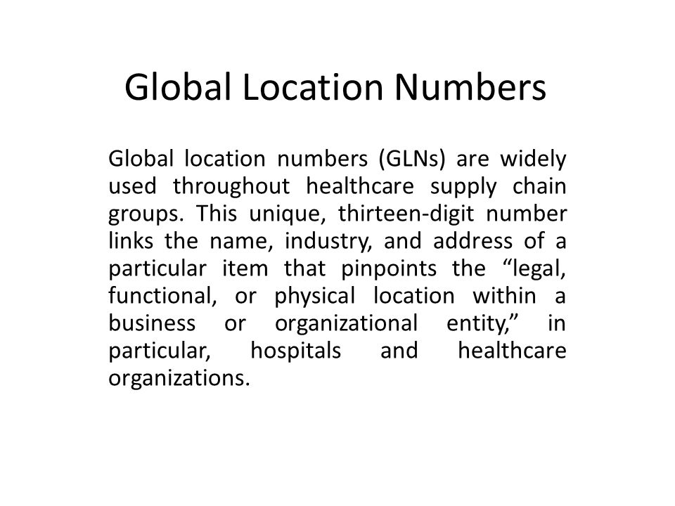 Global Location Numbers Global location numbers (GLNs) are widely used throughout healthcare supply chain groups.