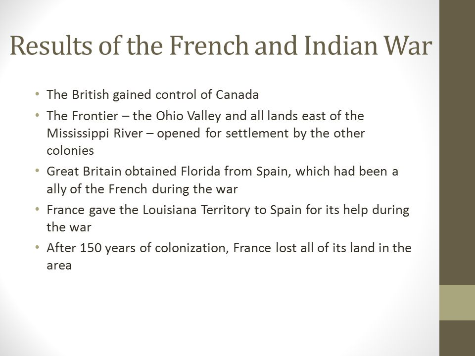 Results of the French and Indian War Perhaps most importantly, the French and Indian War led to the American Revolution.