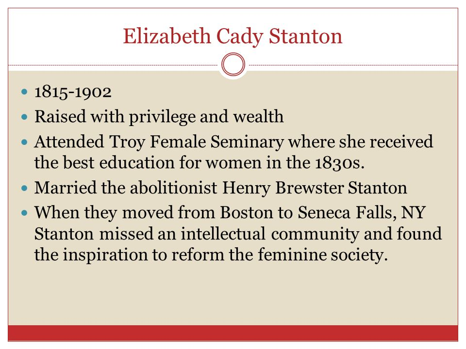 Elizabeth Cady Stanton 1815-1902 Raised with privilege and wealth Attended Troy Female Seminary where she received the best education for women in the 1830s.
