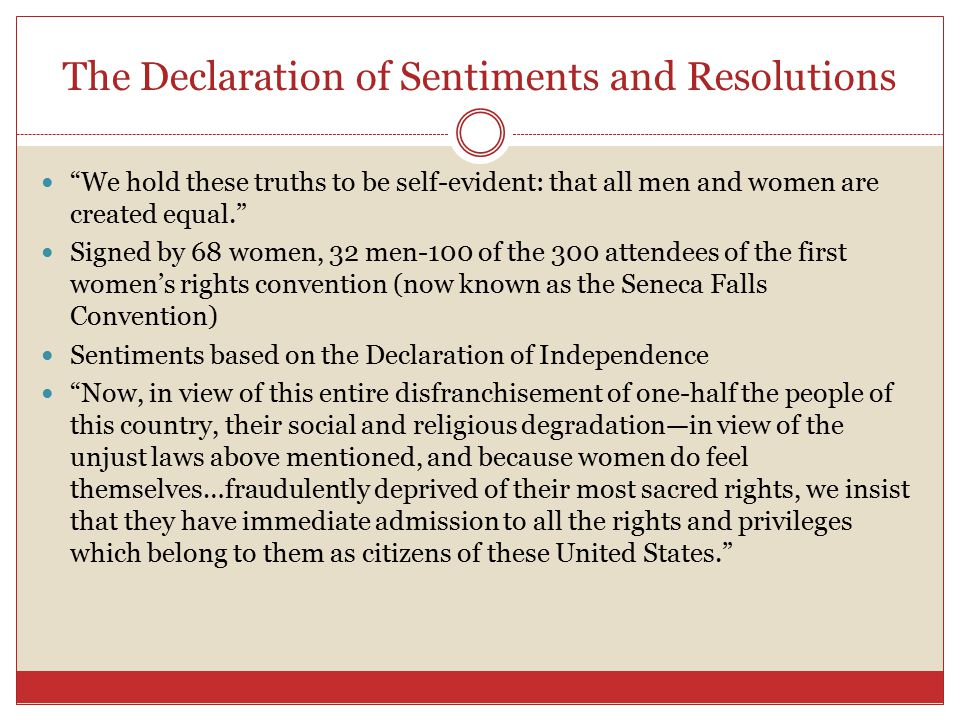 The Declaration of Sentiments and Resolutions We hold these truths to be self-evident: that all men and women are created equal. Signed by 68 women, 32 men-100 of the 300 attendees of the first women's rights convention (now known as the Seneca Falls Convention) Sentiments based on the Declaration of Independence Now, in view of this entire disfranchisement of one-half the people of this country, their social and religious degradation—in view of the unjust laws above mentioned, and because women do feel themselves…fraudulently deprived of their most sacred rights, we insist that they have immediate admission to all the rights and privileges which belong to them as citizens of these United States.