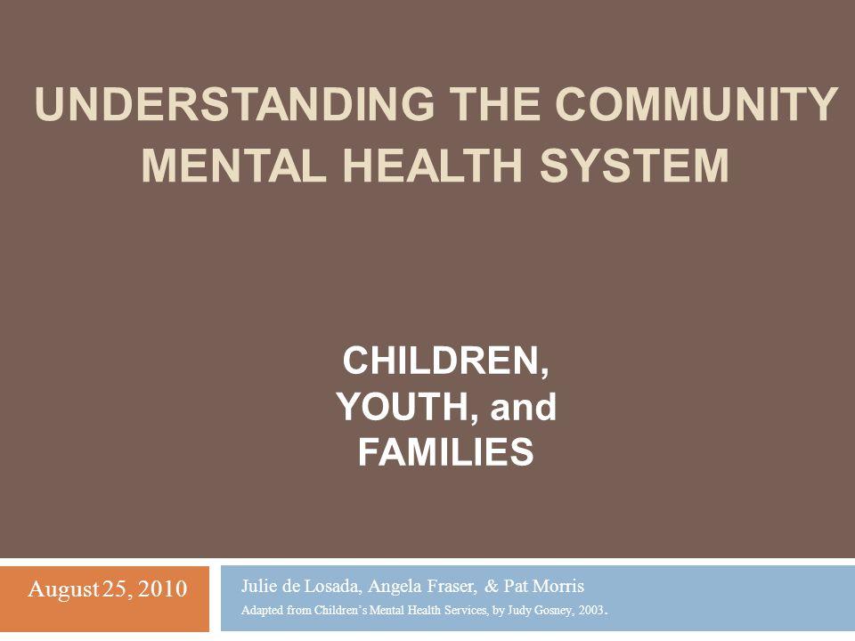 UNDERSTANDING THE COMMUNITY MENTAL HEALTH SYSTEM Julie de Losada, Angela Fraser, & Pat Morris Adapted from Children's Mental Health Services, by Judy Gosney, 2003.