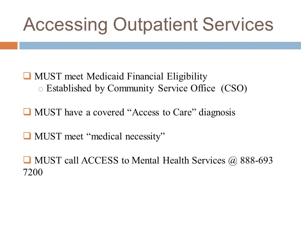 Accessing Outpatient Services  MUST meet Medicaid Financial Eligibility o Established by Community Service Office (CSO)  MUST have a covered Access to Care diagnosis  MUST meet medical necessity  MUST call ACCESS to Mental Health Services @ 888-693 7200