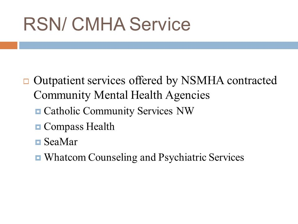 RSN/ CMHA Service  Outpatient services offered by NSMHA contracted Community Mental Health Agencies  Catholic Community Services NW  Compass Health  SeaMar  Whatcom Counseling and Psychiatric Services