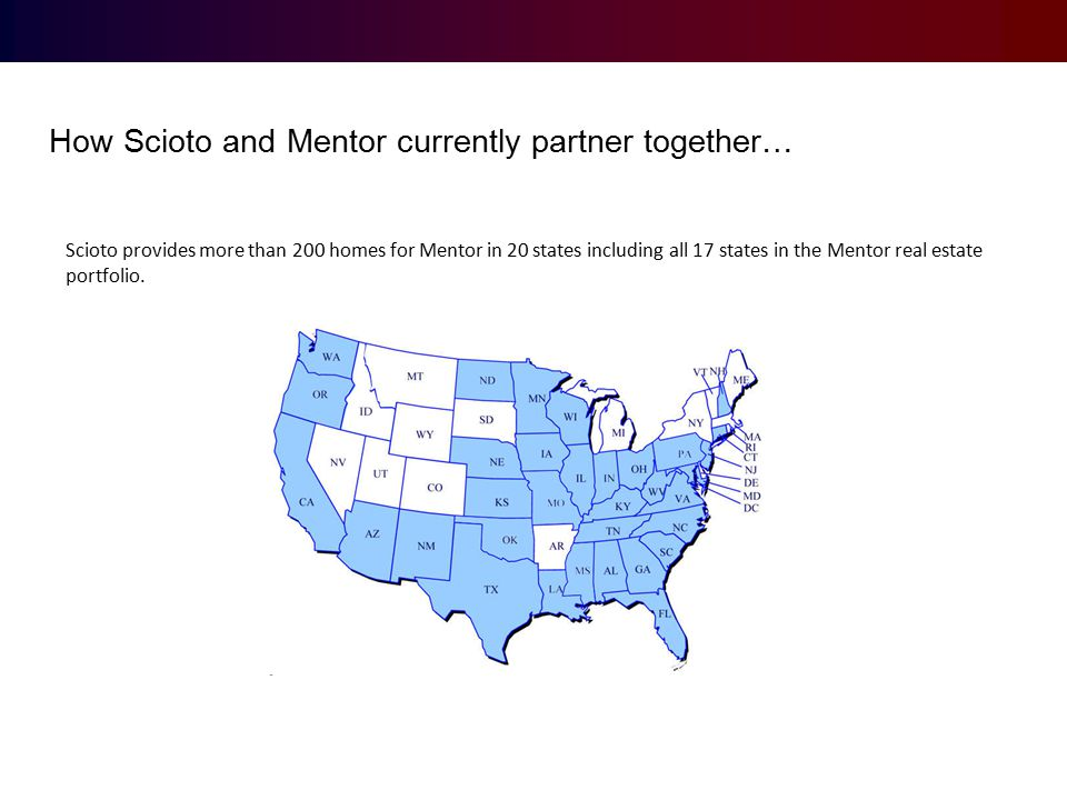 How Scioto and Mentor currently partner together… Scioto provides more than 200 homes for Mentor in 20 states including all 17 states in the Mentor real estate portfolio.