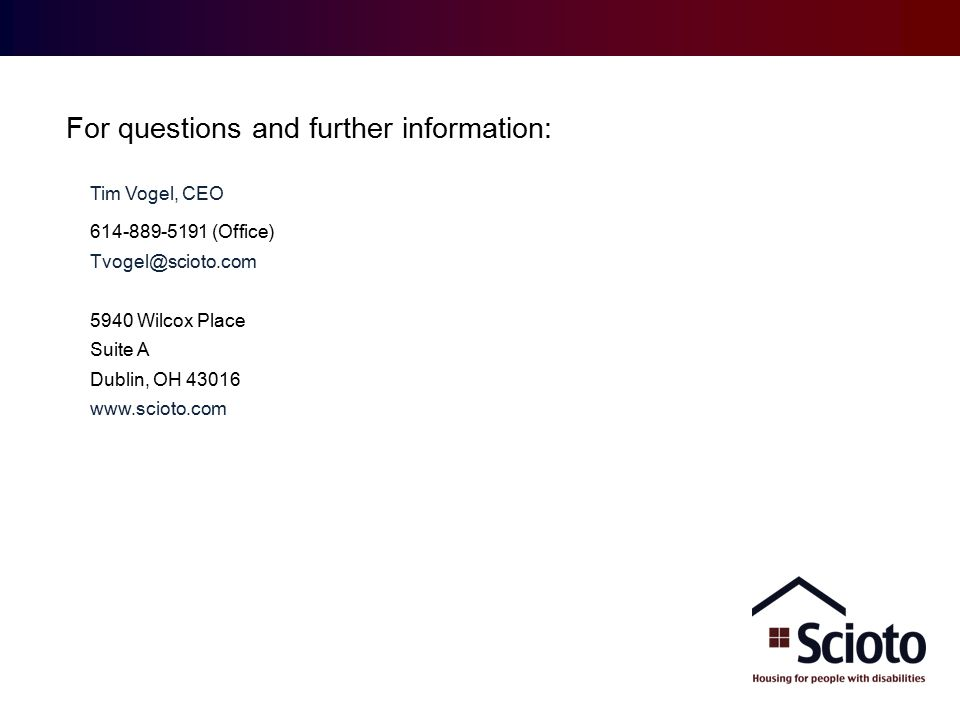 Providing ID/DD Housing and Real Estate Solutions Contact: Tim Vogel, CEO 614-889-5191 (Office) Tvogel@scioto.com 5940 Wilcox Place Suite A Dublin, OH 43016 www.scioto.com For questions and further information:
