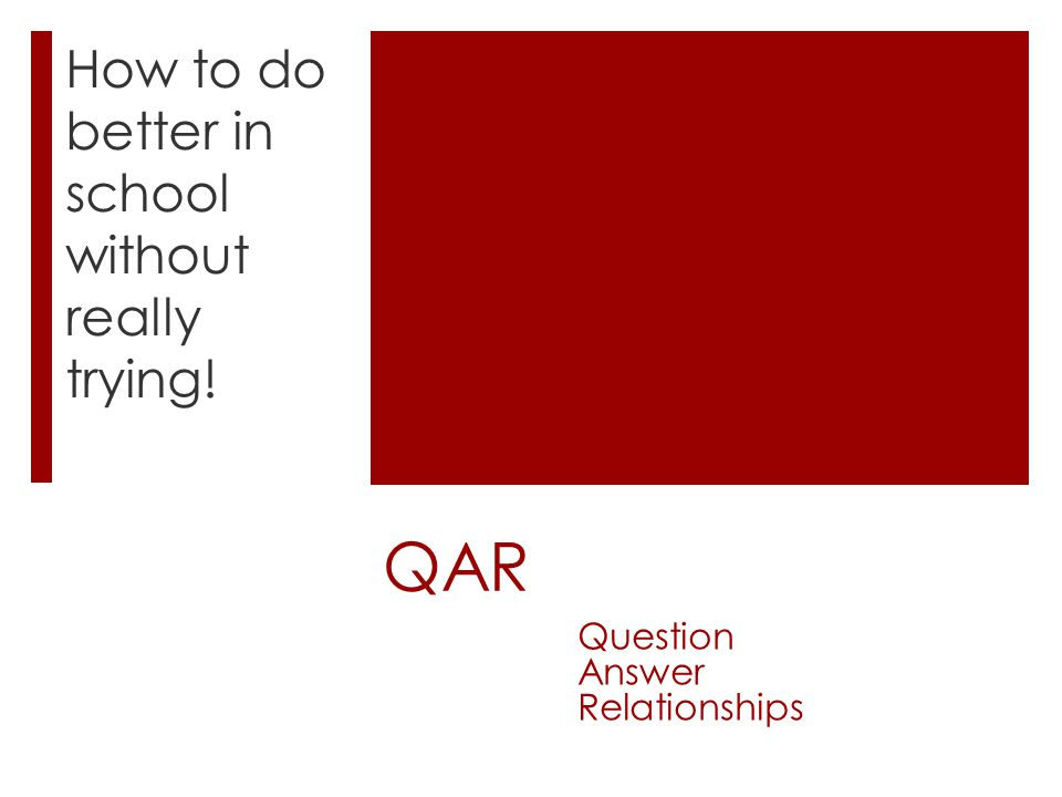 QAR How to do better in school without really trying! Question Answer Relationships