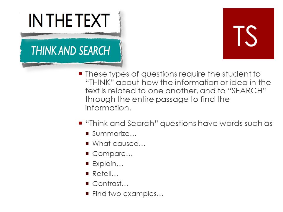  These types of questions require the student to THINK about how the information or idea in the text is related to one another, and to SEARCH through the entire passage to find the information.