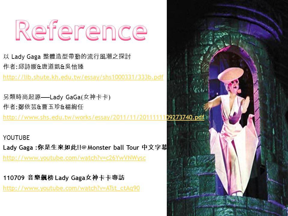 以 Lady Gaga 整體造型帶動的流行風潮之探討 作者 : 邱詩媛 & 唐道凱 & 吳怡臻 http://lib.shute.kh.edu.tw/essay/shs1000331/333b.pdf 另類時尚起源 ── Lady GaGa( 女神卡卡 ) 作者 : 鄭依芸 & 曹玉珍 & 楊絢任 http://www.shs.edu.tw/works/essay/2011/11/2011111109273740.pdf YOUTUBE Lady Gaga : 你是生來如此 !!@ Monster ball Tour 中文字幕 http://www.youtube.com/watch v=c26YwVNWysc 110709 音樂飆榜 Lady Gaga 女神卡卡專訪 http://www.youtube.com/watch v=ATst_ctAq90