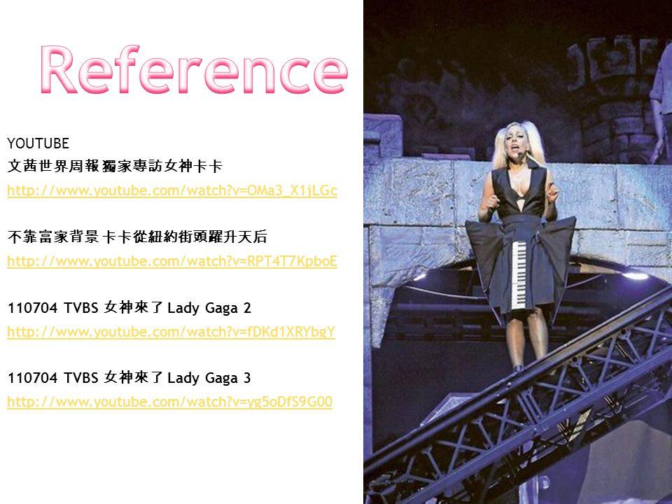 YOUTUBE 文茜世界周報 獨家專訪女神卡卡 http://www.youtube.com/watch v=OMa3_X1jLGc 不靠富家背景 卡卡從紐約街頭躍升天后 http://www.youtube.com/watch v=RPT4T7KpboE 110704 TVBS 女神來了 Lady Gaga 2 http://www.youtube.com/watch v=fDKd1XRYbgY 110704 TVBS 女神來了 Lady Gaga 3 http://www.youtube.com/watch v=yg5oDfS9G00