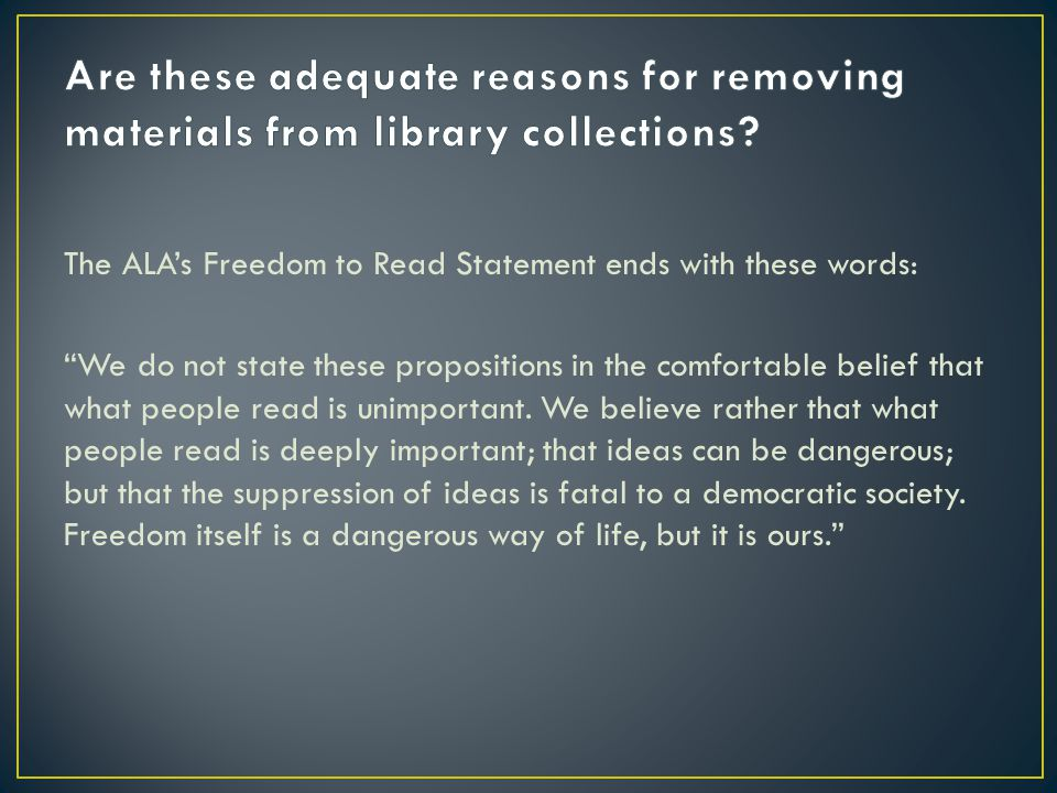 The ALA's Freedom to Read Statement ends with these words: We do not state these propositions in the comfortable belief that what people read is unimportant.